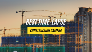Best Time-lapse Construction Camera Type for Jobsite